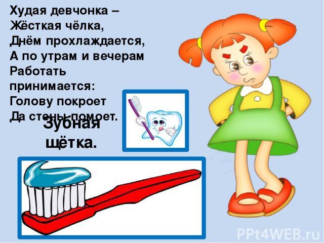 Худая девчонка – Жёсткая чёлка, Днём прохлаждается, А по утрам и вечерам Работать принимается: Голову покроет Да стены помоет. Зубная щётка.