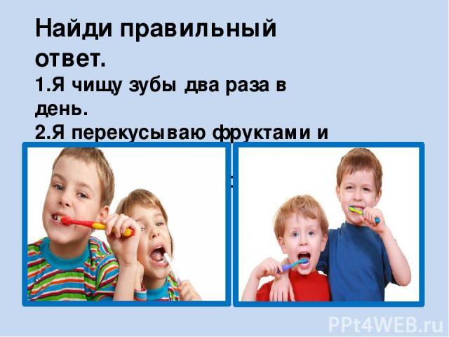 Найди правильный ответ. 1.Я чищу зубы два раза в день. 2.Я перекусываю фруктами и овощами. 3. Я часто ем сладкое.