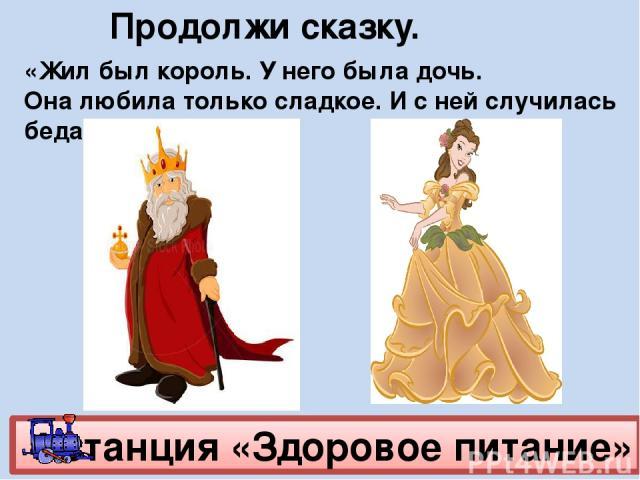 4 станция «Здоровое питание» «Жил был король. У него была дочь. Она любила только сладкое. И с ней случилась беда». Продолжи сказку.