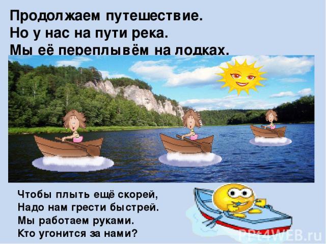 Продолжаем путешествие. Но у нас на пути река. Мы её переплывём на лодках. Садимся в лодки, берём в руки вёсла. Чтобы плыть ещё скорей, Надо нам грести быстрей. Мы работаем руками. Кто угонится за нами?