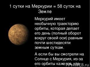 1 сутки на Меркурии = 58 суток на Земле Меркурий имеет необычную траекторию орби