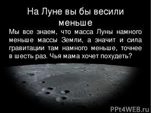 На Луне вы бы весили меньше Мы все знаем, что масса Луны намного меньше массы Зе