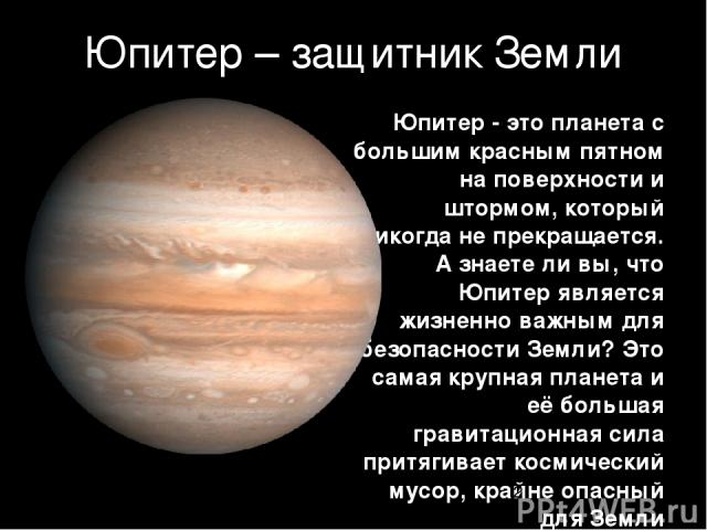 Юпитер – защитник Земли Юпитер - это планета с большим красным пятном на поверхности и штормом, который никогда не прекращается. А знаете ли вы, что Юпитер является жизненно важным для безопасности Земли? Это самая крупная планета и её большая грави…