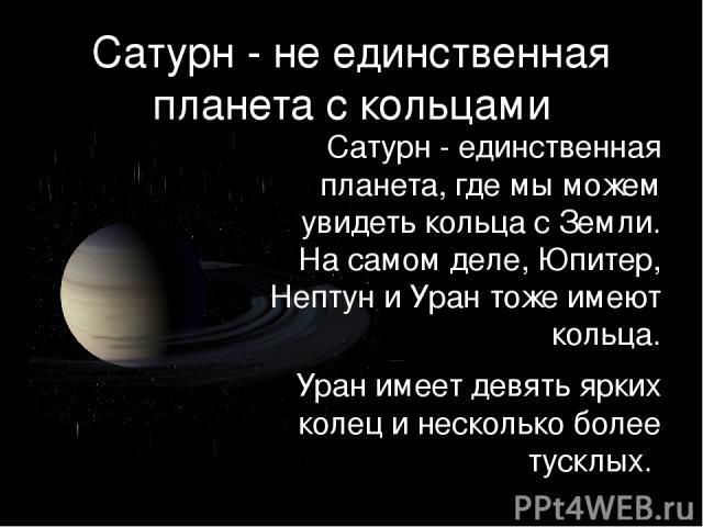Сатурн - не единственная планета с кольцами Сатурн - единственная планета, где мы можем увидеть кольца с Земли. На самом деле, Юпитер, Нептун и Уран тоже имеют кольца. Уран имеет девять ярких колец и несколько более тусклых.