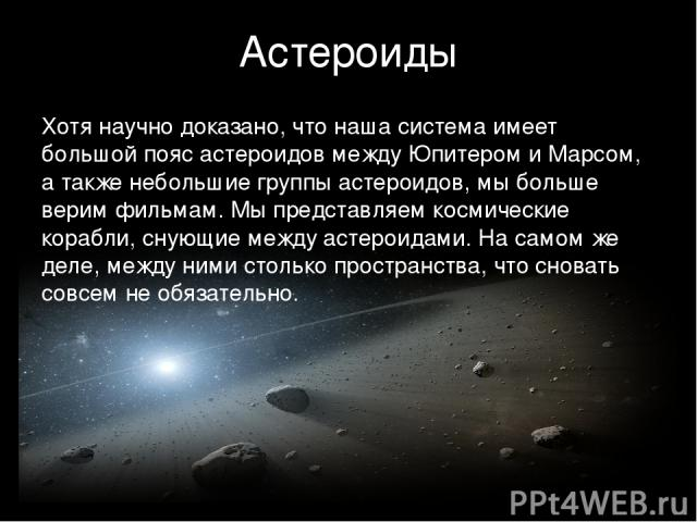 Астероиды Хотя научно доказано, что наша система имеет большой пояс астероидов между Юпитером и Марсом, а также небольшие группы астероидов, мы больше верим фильмам. Мы представляем космические корабли, снующие между астероидами. На самом же деле, м…