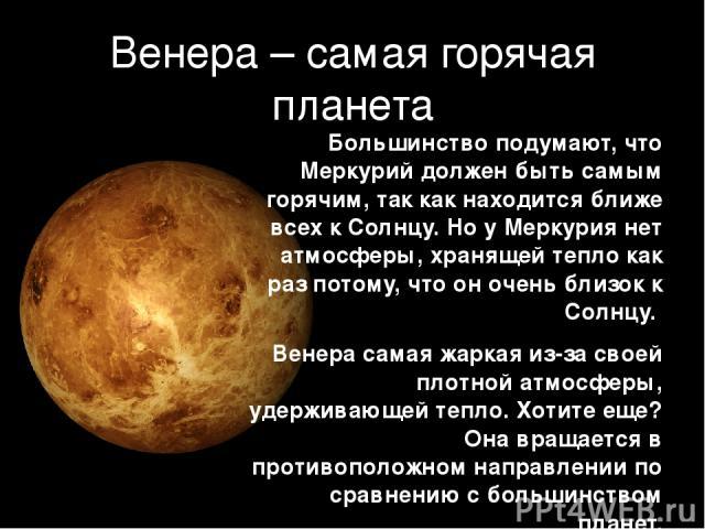 Венера – самая горячая планета Большинство подумают, что Меркурий должен быть самым горячим, так как находится ближе всех к Солнцу. Но у Меркурия нет атмосферы, хранящей тепло как раз потому, что он очень близок к Солнцу. Венера самая жаркая из-за с…
