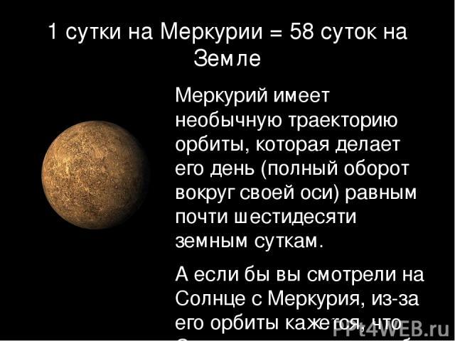 1 сутки на Меркурии = 58 суток на Земле Меркурий имеет необычную траекторию орбиты, которая делает его день (полный оборот вокруг своей оси) равным почти шестидесяти земным суткам. А если бы вы смотрели на Солнце с Меркурия, из-за его орбиты кажется…