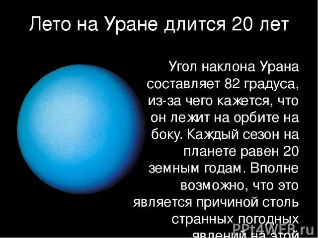 Лето на Уране длится 20 лет Угол наклона Урана составляет 82 градуса, из-за чего кажется, что он лежит на орбите на боку. Каждый сезон на планете равен 20 земным годам. Вполне возможно, что это является причиной столь странных погодных явлений на эт…