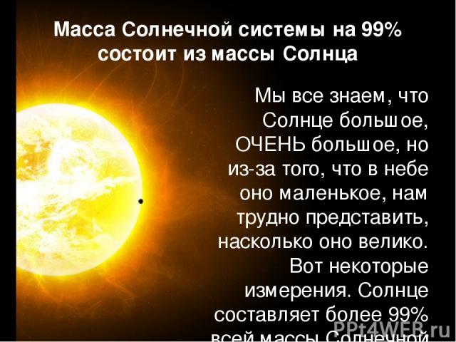 Мы все знаем, что Солнце большое, ОЧЕНЬ большое, но из-за того, что в небе оно маленькое, нам трудно представить, насколько оно велико. Вот некоторые измерения. Солнце составляет более 99% всей массы Солнечной системы (в том числе планеты, луны, аст…