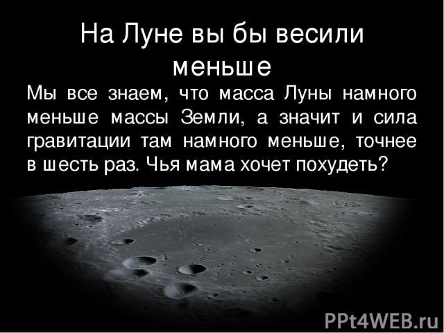 На Луне вы бы весили меньше Мы все знаем, что масса Луны намного меньше массы Земли, а значит и сила гравитации там намного меньше, точнее в шесть раз. Чья мама хочет похудеть?