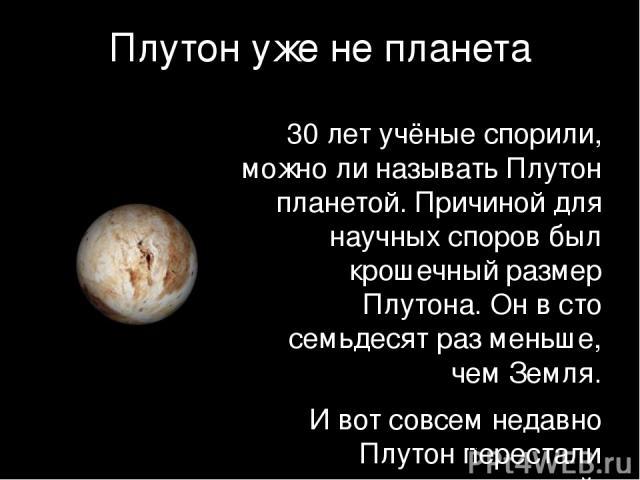 Плутон уже не планета 30 лет учёные спорили, можно ли называть Плутон планетой. Причиной для научных споров был крошечный размер Плутона. Он в сто семьдесят раз меньше, чем Земля. И вот совсем недавно Плутон перестали называть планетой.