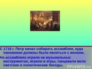 С 1718 г. Петр начал собирать ассамблеи, куда чиновники должны были являться с ж
