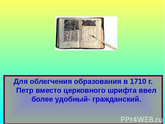 Для облегчения образования в 1710 г. Петр вместо церковного шрифта ввел более удобный- гражданский.