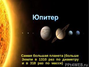 Самая большая планета (больше Земли в 1310 раз по диаметру и в 318 раз по массе)