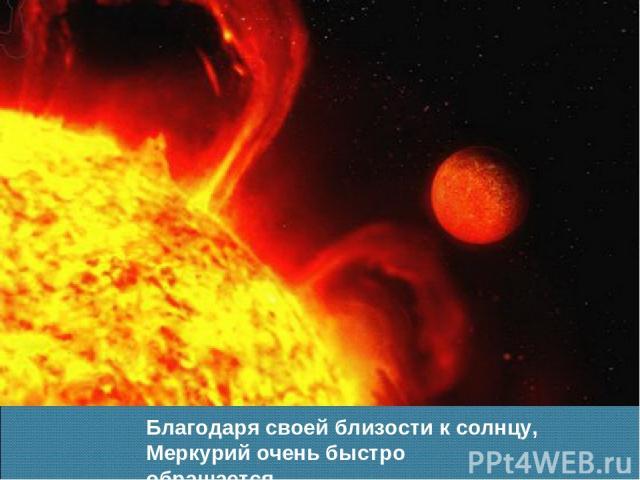Благодаря своей близости к солнцу, Меркурий очень быстро обращается