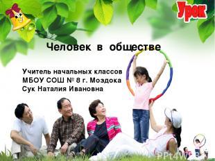 Учитель начальных классов МБОУ СОШ № 8 г. Моздока Сук Наталия Ивановна Человек в