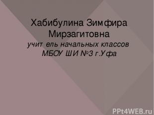 Хабибулина Зимфира Мирзагитовна учитель начальных классов МБОУ ШИ №3 г.Уфа