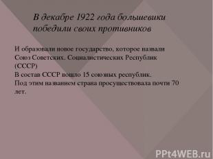 В декабре 1922 года большевики победили своих противников И образовали новое гос