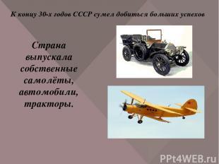 К концу 30-х годов СССР сумел добиться больших успехов Страна выпускала собствен