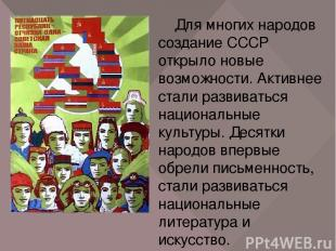 Для многих народов создание СССР открыло новые возможности. Активнее стали разви