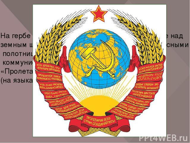 На гербе СССР изображены восходящее солнце над земным шаром, снопы пшеницы, обернутые красными полотнищами, серп и молот и лозунг коммунистического движения «Пролетарии всех стран, соединяйтесь!» (на языках народов всех союзных республик).