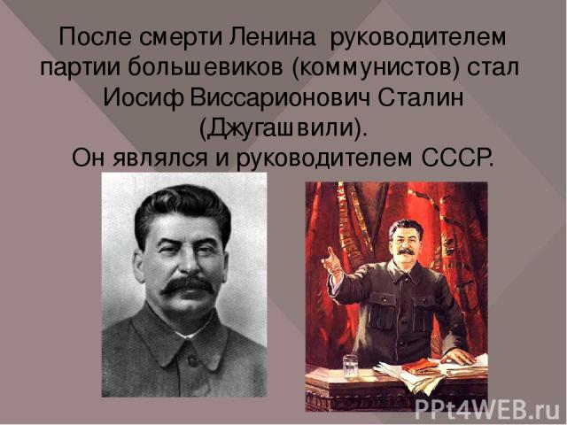 После смерти Ленина руководителем партии большевиков (коммунистов) стал Иосиф Виссарионович Сталин (Джугашвили). Он являлся и руководителем СССР.