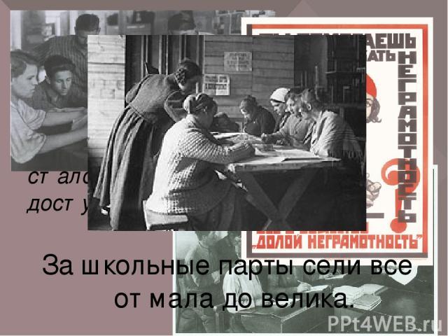 В советском союзе началась борьба с неграмотностью. Образование стало доступным всем. За школьные парты сели все от мала до велика. В середине 20 –х годов половина населения не умела читать и писать. В 1930 году было введено обязательное начальное о…