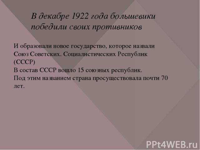 В декабре 1922 года большевики победили своих противников И образовали новое государство, которое назвали Союз Советских. Социалистических Республик (СССР) В состав СССР вошло 15 союзных республик. Под этим названием страна просуществовала почти 70 лет.