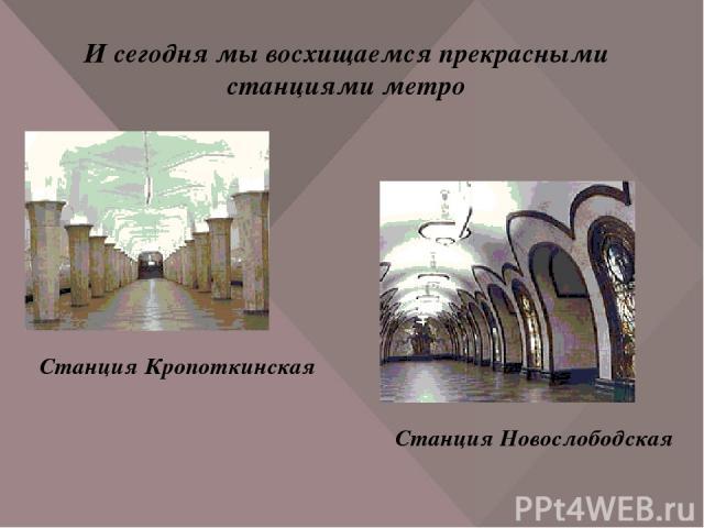 И сегодня мы восхищаемся прекрасными станциями метро Станция Кропоткинская Станция Новослободская
