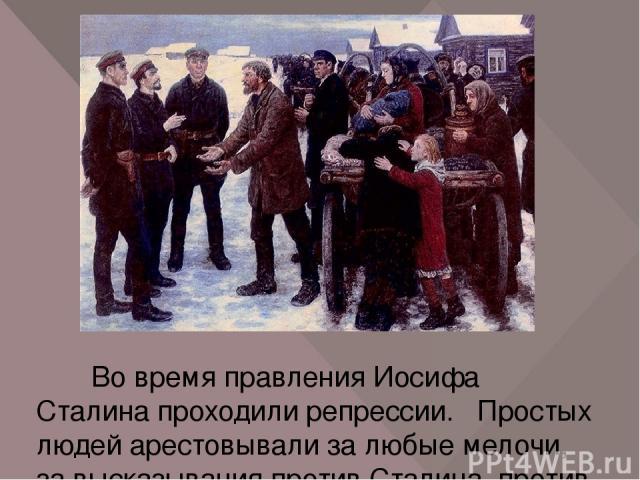 Во время правления Иосифа Сталина проходили репрессии. Простых людей арестовывали за любые мелочи, за высказывания против Сталина, против власти, по доносам. Эти годы в истории нашей страны часто называют «сталинскими». Тогда во главе СССР стоял Ста…
