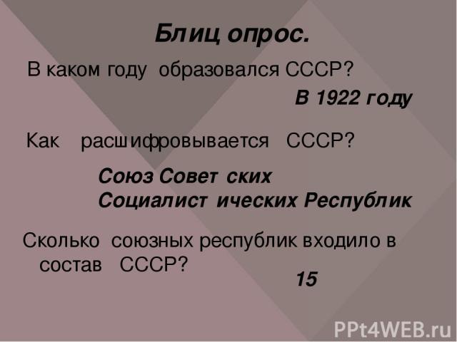 Блиц опрос. В каком году образовался СССР? В 1922 году Как расшифровывается СССР? Союз Советских Социалистических Республик Сколько союзных республик входило в состав СССР? 15
