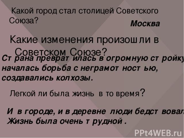 Какой город стал столицей Советского Союза? Москва Какие изменения произошли в Советском Союзе? Страна превратилась в огромную стройку, началась борьба с неграмотностью, создавались колхозы. Легкой ли была жизнь в то время? И в городе, и в деревне л…