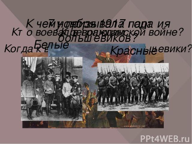 К чему призывала партия большевиков? К революции Когда к власти пришли большевики? 7 ноября 1917 года Кто воевал в гражданской войне? Белые Красные
