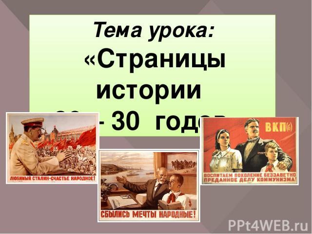 Тема урока: «Страницы истории 20 – 30 годов.» Сегодня мы познакомимся с жизнью нашей страны в 20 – 30 годы.