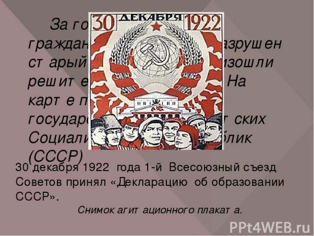 За годы революций и гражданской войны был разрушен старый уклад жизни. Произошли решительные перемены. На карте появилось новое государство – Союз Советских Социалистических Республик (СССР) 30 декабря 1922 года 1-й Всесоюзный съезд Советов принял «…