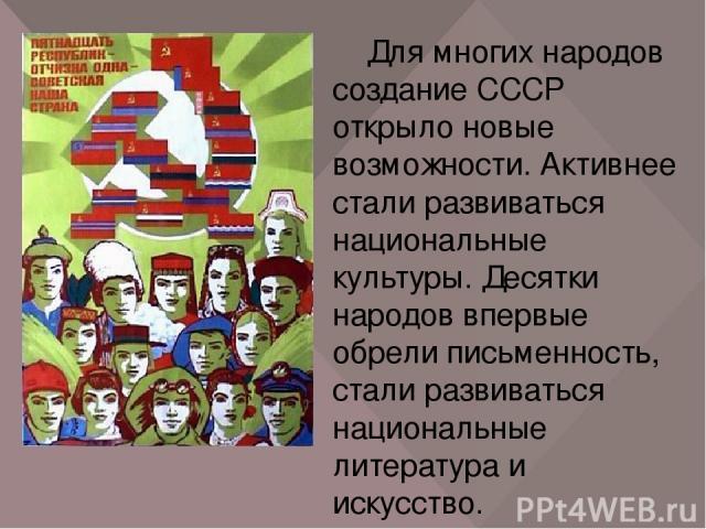 Для многих народов создание СССР открыло новые возможности. Активнее стали развиваться национальные культуры. Десятки народов впервые обрели письменность, стали развиваться национальные литература и искусство. Бывшие территории Российской империи не…
