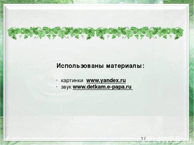 Использованы материалы: картинки www.yandex.ru звук www.detkam.e-papa.ru