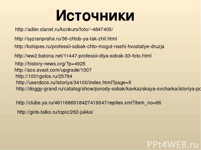 Источники http://adler.slanet.ru/konkurs/foto/~4847405/ http://syzranpraha.ru/36-chtob-ya-tak-zhil.html http://kotopes.ru/professii-sobak-chto-mogut-nashi-hvostatye-druzja http://ww2.batona.net/11447-professii-dlya-sobak-33-foto.html http://history-…