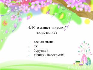 4. Кто живет в лесной подстилке? лесная мышь ёж бурундук личинки насекомых