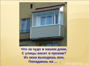 Что за чудо в нашем доме, С улицы висит в проеме? Из окна выходишь вон, Попадаеш