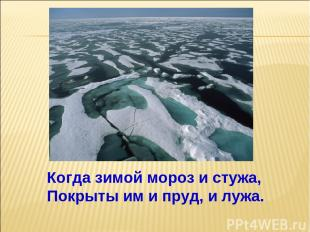 Когда зимой мороз и стужа, Покрыты им и пруд, и лужа.