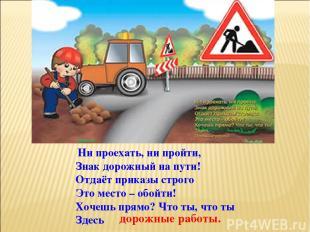 Ни проехать, ни пройти, Знак дорожный на пути! Отдаёт приказы строго Это место