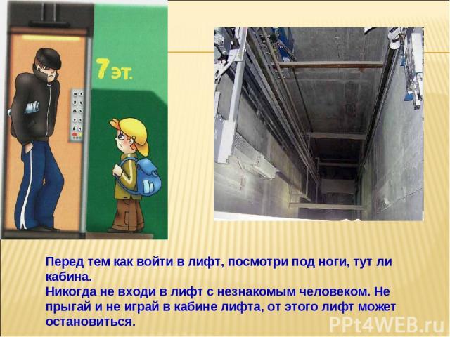 Перед тем как войти в лифт, посмотри под ноги, тут ли кабина. Никогда не входи в лифт с незнакомым человеком. Не прыгай и не играй в кабине лифта, от этого лифт может остановиться.