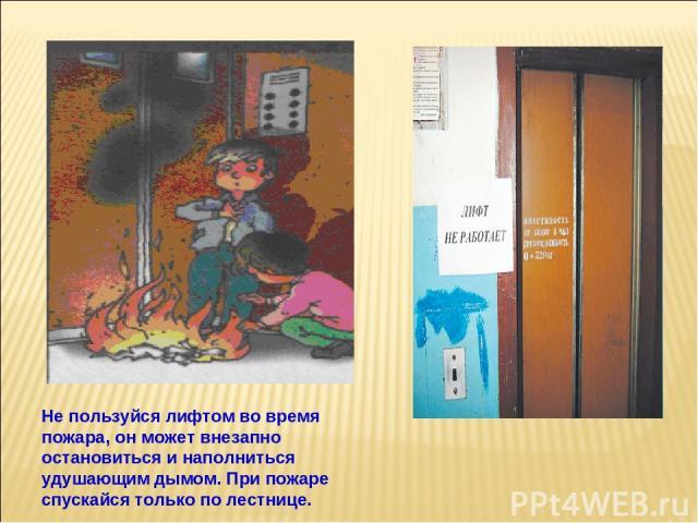 Не пользуйся лифтом во время пожара, он может внезапно остановиться и наполниться удушающим дымом. При пожаре спускайся только по лестнице.