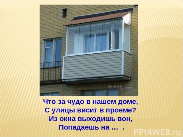Что за чудо в нашем доме, С улицы висит в проеме? Из окна выходишь вон, Попадаешь на … .