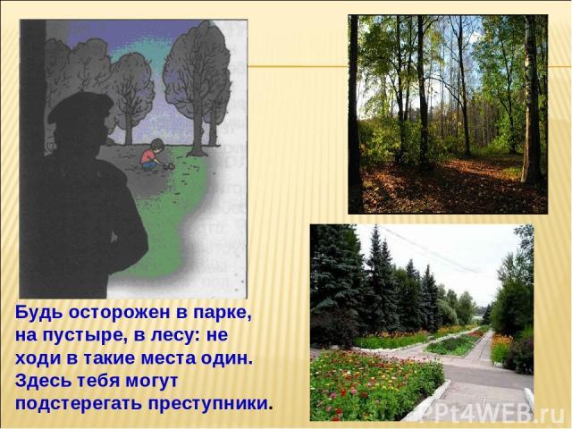 Будь осторожен в парке, на пустыре, в лесу: не ходи в такие места один. Здесь тебя могут подстерегать преступники.
