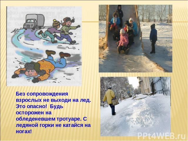 Без сопровождения взрослых не выходи на лед. Это опасно! Будь осторожен на обледеневшем тротуаре. С ледяной горки не катайся на ногах!