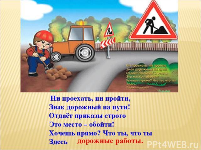 Ни проехать, ни пройти, Знак дорожный на пути! Отдаёт приказы строго Это место – обойти! Хочешь прямо? Что ты, что ты Здесь дорожные работы.