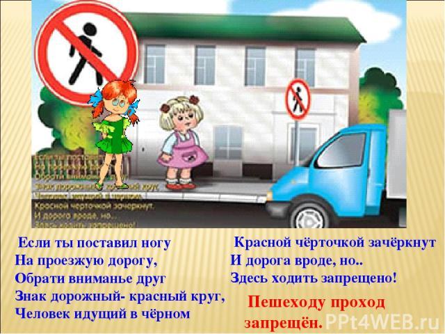 Если ты поставил ногу На проезжую дорогу, Обрати вниманье друг Знак дорожный- красный круг, Человек идущий в чёрном Красной чёрточкой зачёркнут И дорога вроде, но.. Здесь ходить запрещено! Пешеходу проход запрещён.