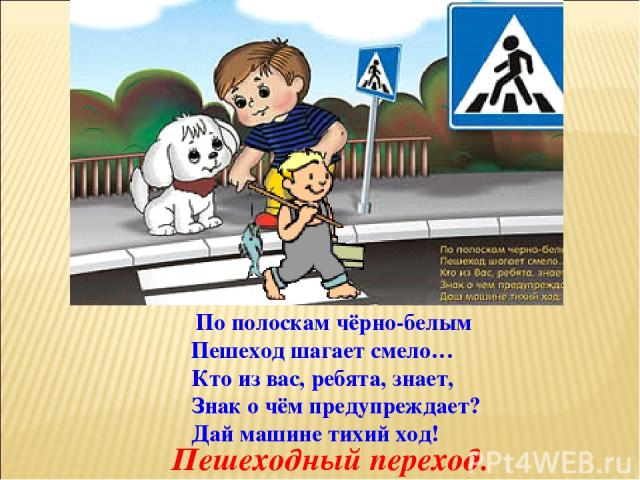 По полоскам чёрно-белым Пешеход шагает смело… Кто из вас, ребята, знает, Знак о чём предупреждает? Дай машине тихий ход! Пешеходный переход.